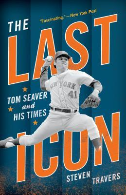 The Last Icon: Tom Seaver and His Times by Steven Travers