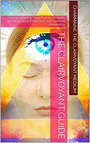 The Clairvoyant Guide: How to Develop Your Psychic Powers, Intuition