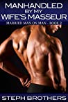 Manhandled By My Wife's Masseur: Married Man On Man – Book 2