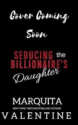 Seducing the Billionaire's Daughter by Marquita Valentine