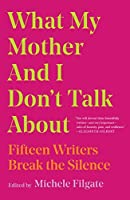 What My Mother and I Don't Talk About: Fifteen Writers Break the Silence