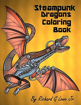 Steampunk Dragons Coloring Book Adult Coloring Pages For Relaxation And To Relieve Stress Coloring Books By Richard G Lowe Jr