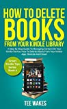 How To Delete Books From Your Kindle Library: A Step by Step Guide to Managing Content on Your Kindle Device; how to delete books from your kindle app, devices and cloud (Smart Kindle Tips Book 2)