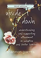 Upside Down: Understanding and Supporting Attachment in Adoptive and Foster Families
