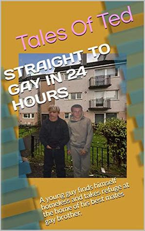 STRAIGHT TO GAY IN 24 HOURS: A young guy finds himself homeless and takes refuge at the home of his best mates gay brother. (Tales Of Ted Book 1)