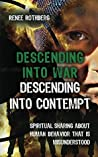 Descending into War, Descending into Contempt: Spiritual sharing about human behavior that is misunderstood (Existence-Me Elevated Living Book 7)