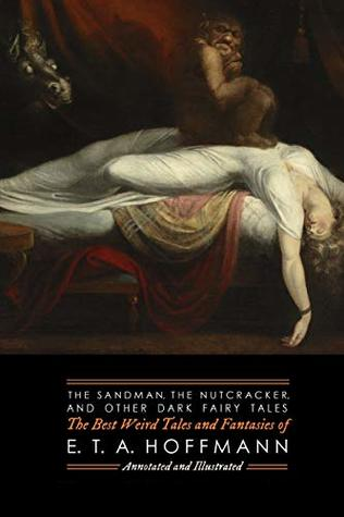 The Sandman, The Nutcracker, and Other Dark Fairy Tales: The Best Weird Tales and Fantasies of E. T. A. Hoffmann (Oldstyle Tales of Murder, Mystery, Horror, and Hauntings)