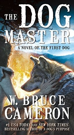 The Dog Master: A Novel of the First Dog by W  Bruce Cameron
