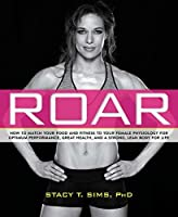 ROAR: How to Match Your Food and Fitness to Your Unique Female Physiology for Optimum Performance, Great Health, and a Strong, Lean Body for Life