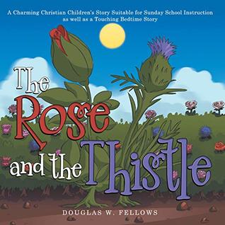 The Rose and the Thistle: A Charming Christian Children's Story Suitable for Sunday School Instruction as Well as a Touching Bedtime Story