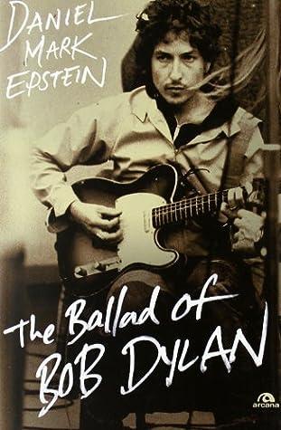 The ballad of Bob Dylan by Daniel M  Epstein