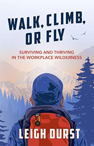 Walk, Climb, or Fly: Surviving and Thriving in the Workplace Wilderness