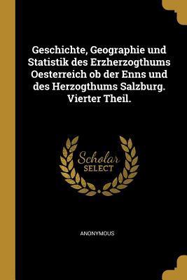 Geschichte, Geographie Und Statistik Des Erzherzogthums Oesterreich OB Der Enns Und Des Herzogthums Salzburg. Vierter Theil.