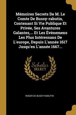 M�moires Secrets de M. Le Comte de Bussy-Rabutin, Contenant Si Vie Publique Et Priv�e, Ses Avantures Galantes, ... Et Les �v�nemens Les Plus Int�ressans de l'Europe, Depuis l'Ann�e 1617 Jusqu'en l'Ann�e 1667...