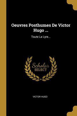 Oeuvres Posthumes de Victor Hugo ...: Toute La Lyre...