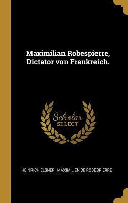 Maximilian Robespierre, Dictator Von Frankreich.