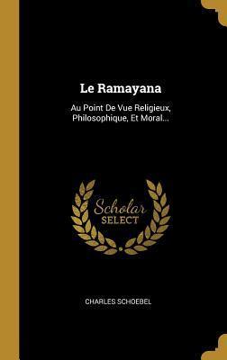 Le Ramayana: Au Point de Vue Religieux, Philosophique, Et Moral...