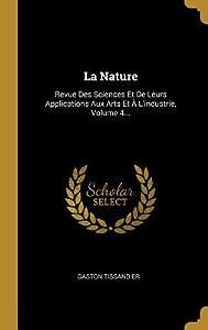 La Nature: Revue Des Sciences Et de Leurs Applications Aux Arts Et � l'Industrie, Volume 4...