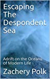 Escaping The Despondent Sea: Adrift on the Oceans of Modern Life