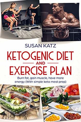 Ketogenic Diet And Exercise Plan Burn Fat Gain Muscle Have More Energy With Simple Keto Meal Prep By Susan Katz