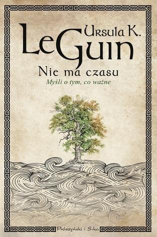 Nie ma czasu. Myśli o tym, co ważne by Ursula K. Le Guin