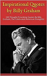 Inspirational Quotes by Billy Graham: 100 Thought-Provoking Quotes By Billy Graham, The Celebrated American Evangelist