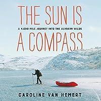 The Sun Is a Compass Lib/E: A 4,000-Mile Journey Into the Alaskan Wilds