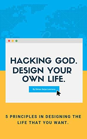 HACKING GOD. DESIGN YOUR OWN LIFE: 5 PRINCIPLES IN DESIGNING THE LIFE YOU WANT