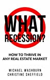 What Recession? How To Thrive In Any Real Estate Market: How To Thrive In Any Real Estate Market