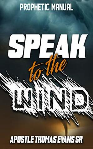 Speak to the Wind: A Prophetic Manual by Apostle Thomas Evans
