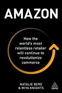Amazon: How the World's Most Relentless Retailer Will Continue to Revolutionize Commerce