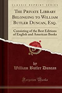 The Private Library Belonging to William Butler Duncan, Esq.: Consisting of the Best Editions of English and American Books