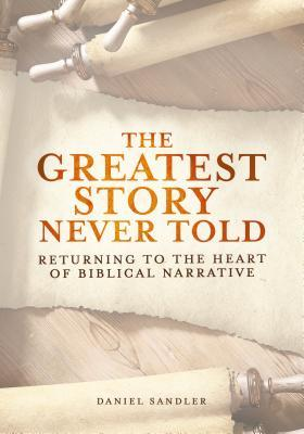 The Greatest Story Never Told by Daniel Sandler