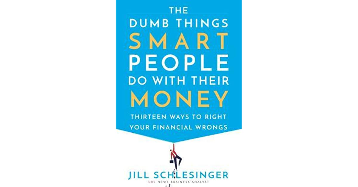 The Dumb Things Smart People Do with Their Money: Thirteen Ways to