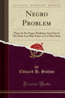 Negro Problem: There Is No Negro Problem; Get Out of His Path; Let Him Swim or Let Him Sink (Classic Reprint)