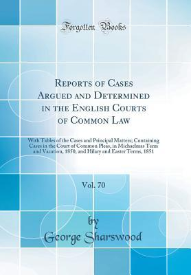 Reports of Cases Argued and Determined in the English Courts of Common Law, Vol. 70: With Tables of the Cases and Principal Matters; Containing Cases in the Court of Common Pleas, in Michaelmas Term and Vacation, 1850, and Hilary and Easter Terms, 1851