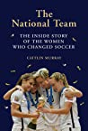 The National Team: The Inside Story of the Women who Changed Soccer