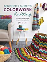 Beginner's Guide to Colorwork Knitting: 16 Projects and Techniques to Learn to Knit with Color