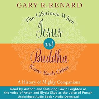 The Lifetimes When Jesus and Buddha Knew Each Other: A History of Mighty Companions Gary R. Renard, Gavin Leighton, Elysia Skye