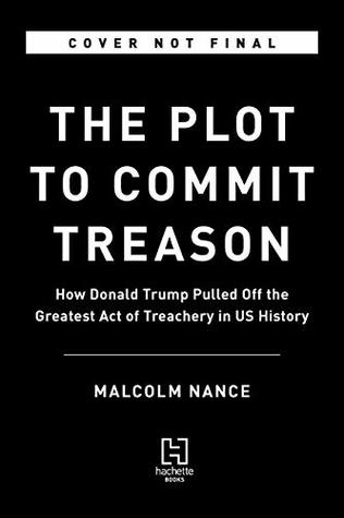 The Plot to Commit Treason: How Donald Trump Pulled Off the Greatest Act of Treachery in US History
