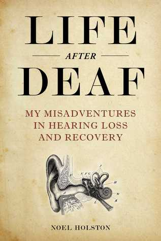 Life After Deaf: My Misadventures in Hearing Loss and Recovery by Noel Holston