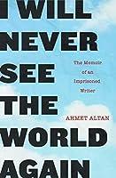 I Will Never See the World Again: The Memoir of an Imprisoned Writer