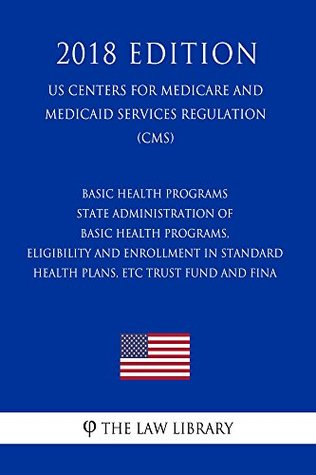 Basic Health Programs - State Administration of Basic Health Programs, Eligibility and Enrollment in Standard Health Plans, etc. - Trust Fund and Fina ... for Medicare and Medicaid Services Re