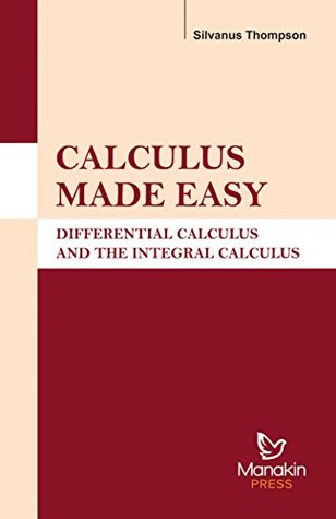 Calculus Made Easy: Differential Calculus and the Integral Calculus 2nd Edition