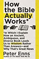How the Bible Actually Works: In which I Explain how an Ancient, Ambiguous, and Diverse Book Leads us to Wisdom rather than Answers - and why that s Great News