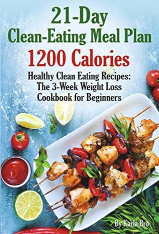 21-Day Clean-Eating Meal Plan - 1200 Calories: Healthy Clean Eating Recipes: The 3-Week Weight Loss Cookbook for Beginners