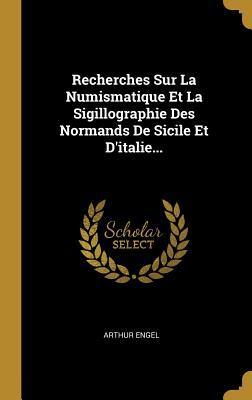 Recherches Sur La Numismatique Et La Sigillographie Des Normands de Sicile Et d'Italie...