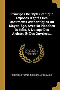 Principes de Style Gothique Expos�s d'Apr�s Des Documents Authentiques Du Moyen-�ge, Avec 40 Planches In-Folio, � l'Usage Des Artistes Et Des Ouvriers...