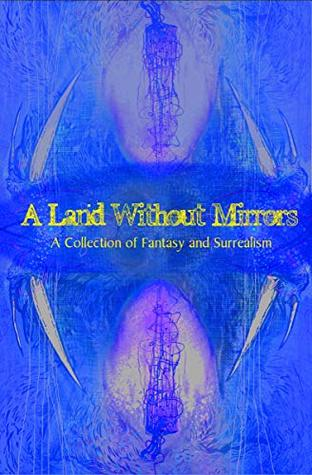 A Land Without Mirrors: A Collection of Fantasy and Surrealism