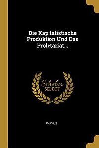 Die Kapitalistische Produktion Und Das Proletariat...
